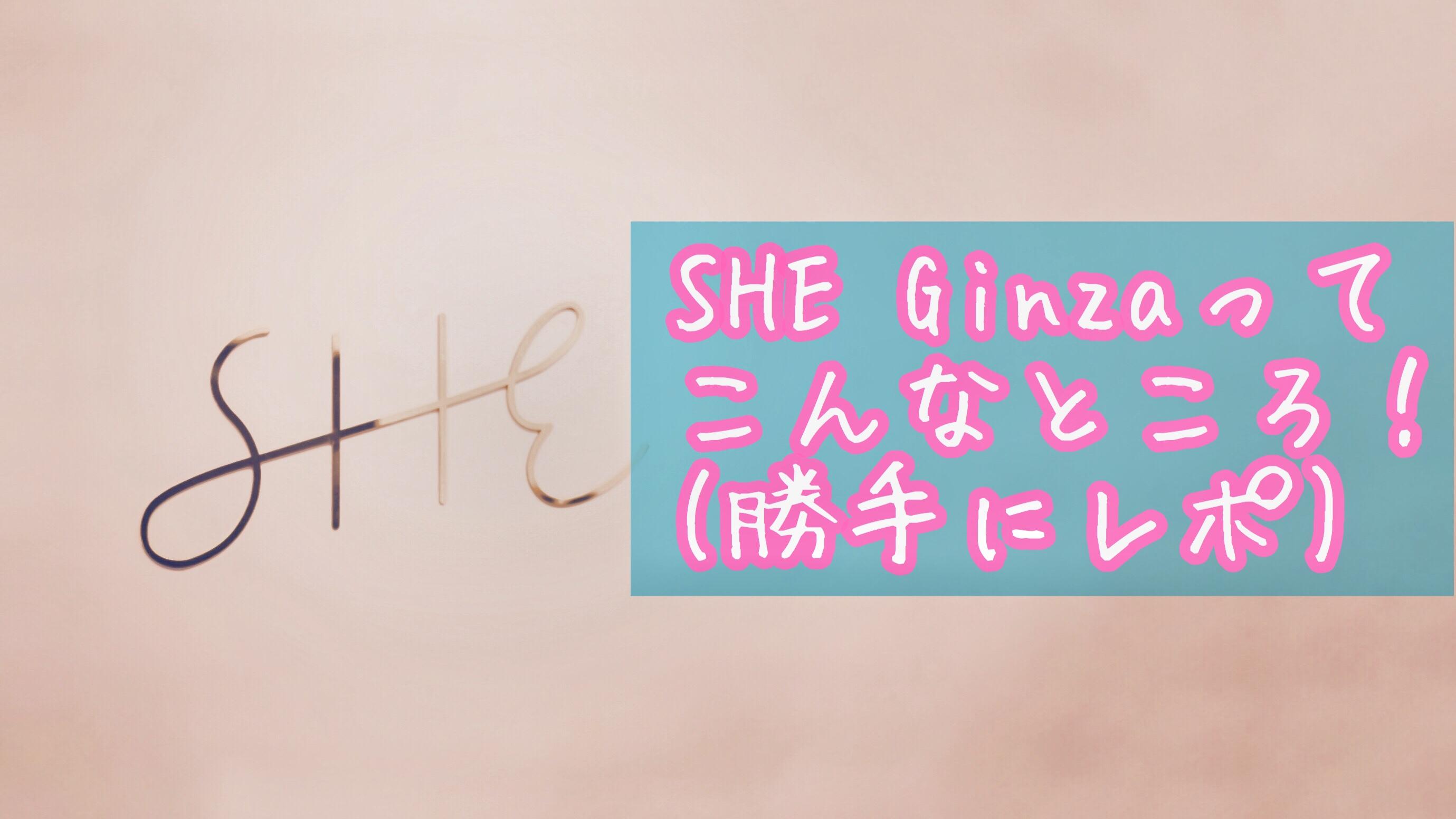 SHE Ginzaを勝手にレポしました!アイキャッチ